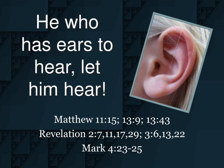 """He who has ears to hear, let him hear!"""